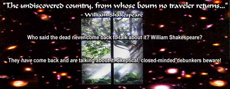 The undiscovered country, from whose bourn no traveler returns... Who said the dead never come back to talk about it? William Shakespeare? They have come back and are talking about it! Skeptical, closed mined debunkers beware!